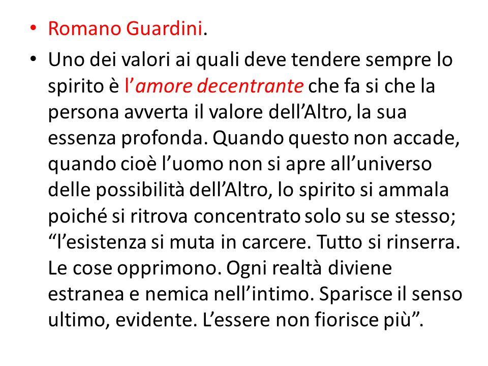 Romano Guardini. Uno dei valori ai quali deve tendere sempre lo spirito è lamore decentrante che fa si che la persona avverta il valore dellAltro, la