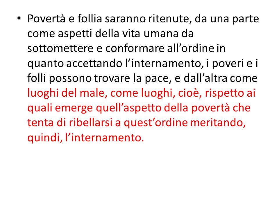 Povertà e follia saranno ritenute, da una parte come aspetti della vita umana da sottomettere e conformare allordine in quanto accettando linternament
