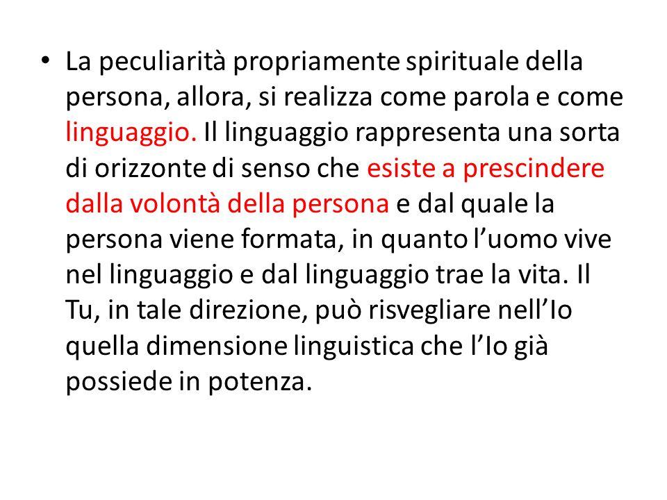 La peculiarità propriamente spirituale della persona, allora, si realizza come parola e come linguaggio. Il linguaggio rappresenta una sorta di orizzo