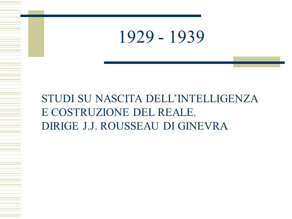 1929 - 1939 STUDI SU NASCITA DELLINTELLIGENZA E COSTRUZIONE DEL REALE. DIRIGE J.J. ROUSSEAU DI GINEVRA