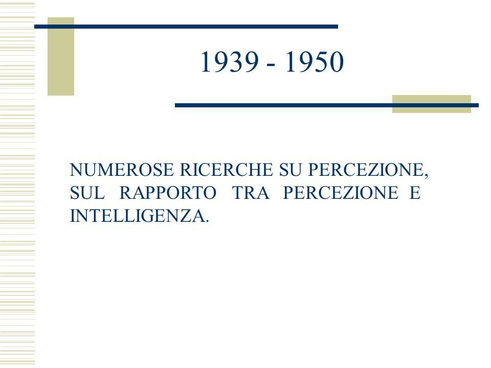 1939 - 1950 NUMEROSE RICERCHE SU PERCEZIONE, SUL RAPPORTO TRA PERCEZIONE E INTELLIGENZA.