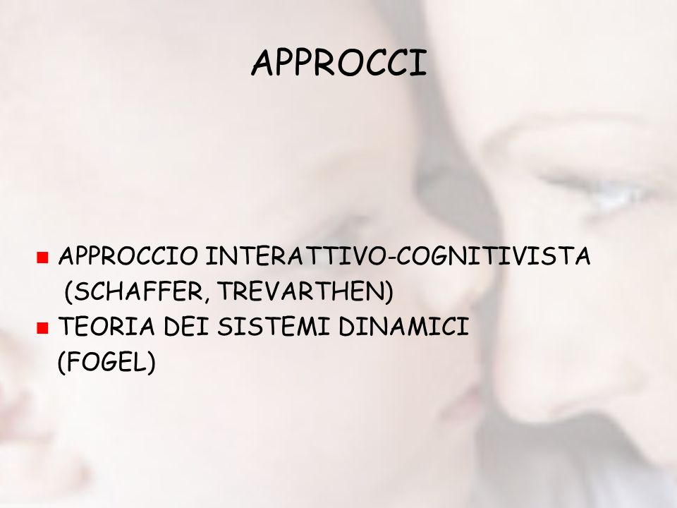 APPROCCI APPROCCIO INTERATTIVO-COGNITIVISTA (SCHAFFER, TREVARTHEN) TEORIA DEI SISTEMI DINAMICI (FOGEL)