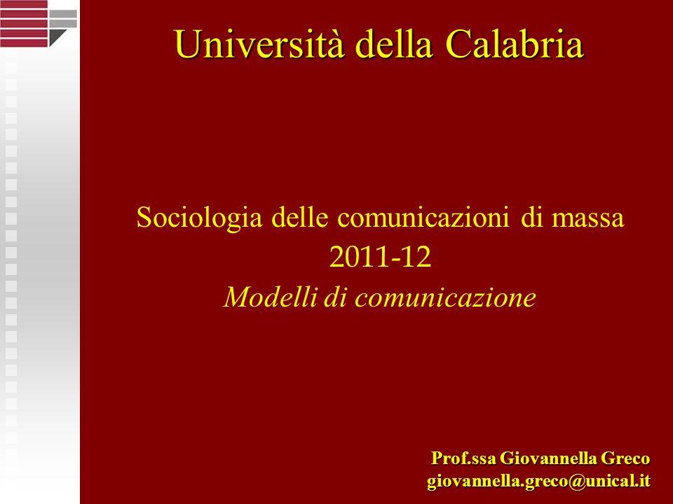 Sociologia delle comunicazioni di massa 2011-12 Modelli di comunicazione Prof.ssa Giovannella Greco giovannella.greco@unical.it Università della Calab