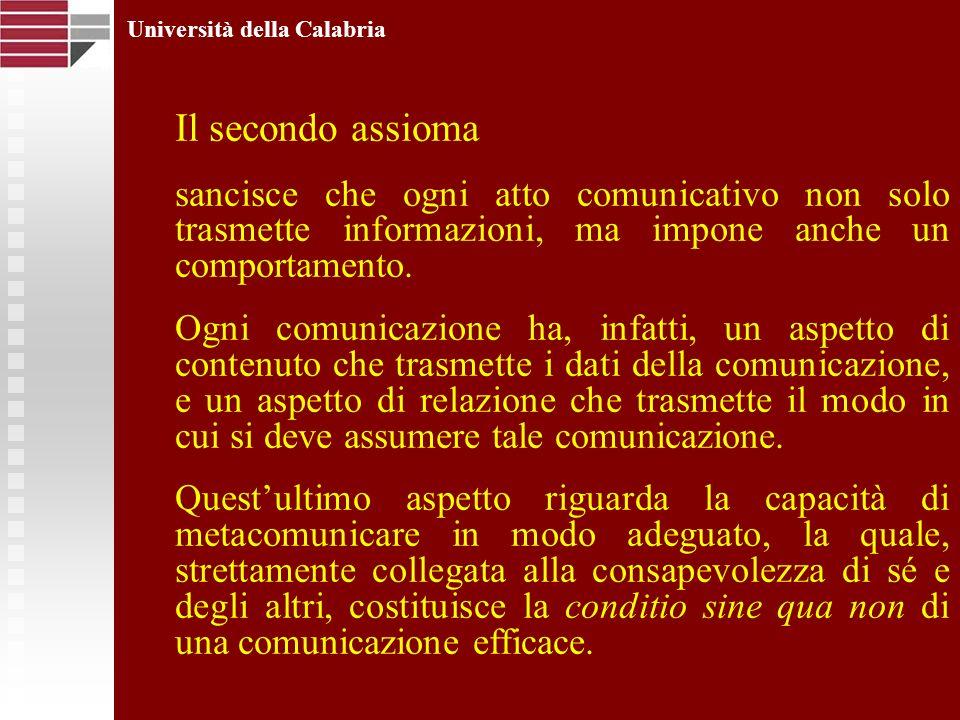 Università della Calabria Il secondo assioma sancisce che ogni atto comunicativo non solo trasmette informazioni, ma impone anche un comportamento. Og