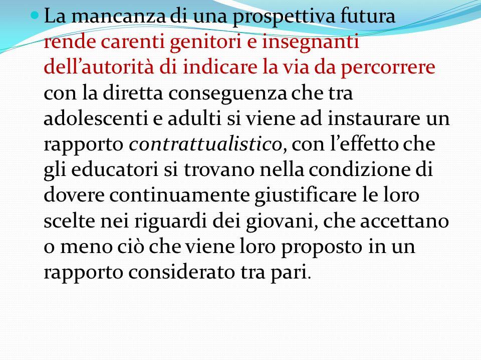 La mancanza di una prospettiva futura rende carenti genitori e insegnanti dellautorità di indicare la via da percorrere con la diretta conseguenza che