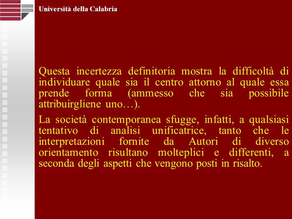 Università della Calabria Certo è che la società attuale si configura come radicalmente diversa rispetto ai modelli precedenti: sia per ciò che riguarda i legami sociali, la natura e la qualità delle relazioni intersoggettive sia per ciò che riguarda i confini entro cui tali relazioni prendono forma.