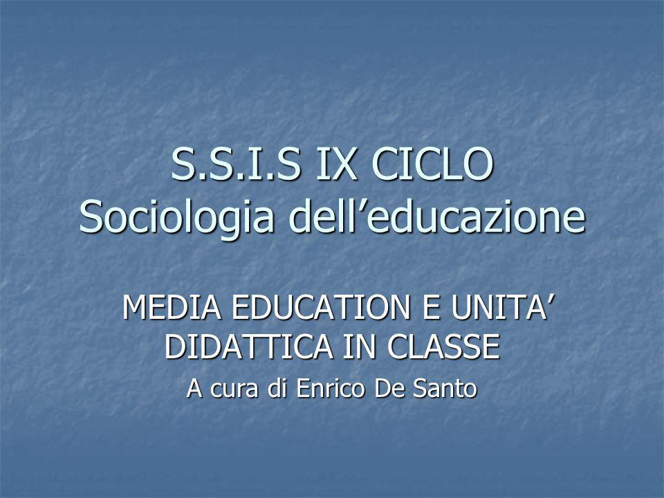 S.S.I.S IX CICLO Sociologia delleducazione MEDIA EDUCATION E UNITA DIDATTICA IN CLASSE MEDIA EDUCATION E UNITA DIDATTICA IN CLASSE A cura di Enrico De
