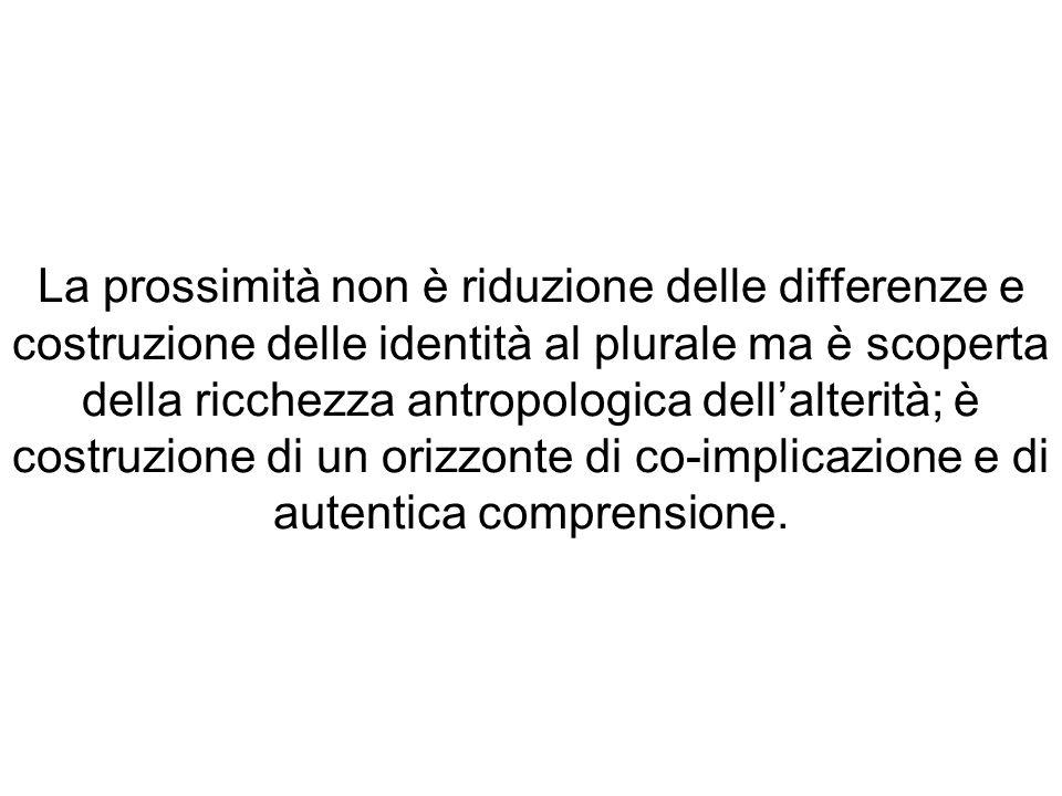 La prossimità non è riduzione delle differenze e costruzione delle identità al plurale ma è scoperta della ricchezza antropologica dellalterità; è cos