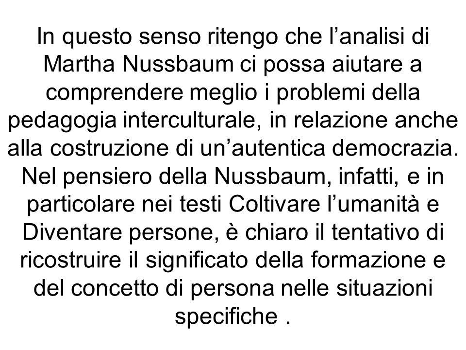 In questo senso ritengo che lanalisi di Martha Nussbaum ci possa aiutare a comprendere meglio i problemi della pedagogia interculturale, in relazione