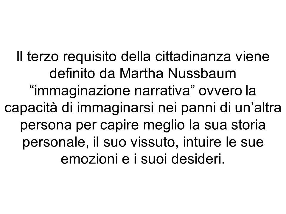 Il terzo requisito della cittadinanza viene definito da Martha Nussbaum immaginazione narrativa ovvero la capacità di immaginarsi nei panni di unaltra