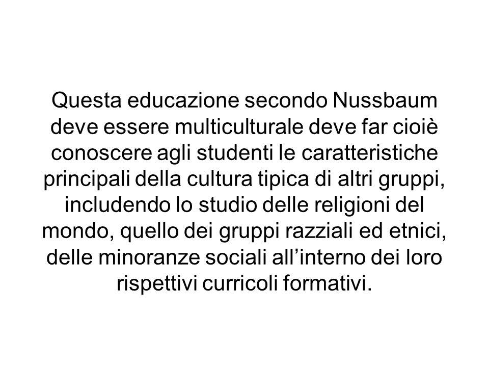Questa educazione secondo Nussbaum deve essere multiculturale deve far cioiè conoscere agli studenti le caratteristiche principali della cultura tipic