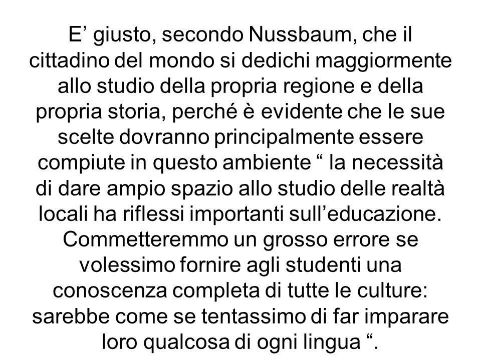 E giusto, secondo Nussbaum, che il cittadino del mondo si dedichi maggiormente allo studio della propria regione e della propria storia, perché è evid