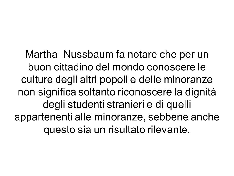 Martha Nussbaum fa notare che per un buon cittadino del mondo conoscere le culture degli altri popoli e delle minoranze non significa soltanto riconos