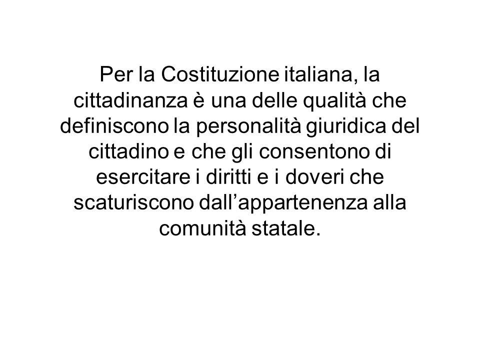 Per la Costituzione italiana, la cittadinanza è una delle qualità che definiscono la personalità giuridica del cittadino e che gli consentono di eserc