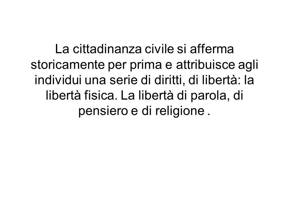 La cittadinanza civile si afferma storicamente per prima e attribuisce agli individui una serie di diritti, di libertà: la libertà fisica. La libertà