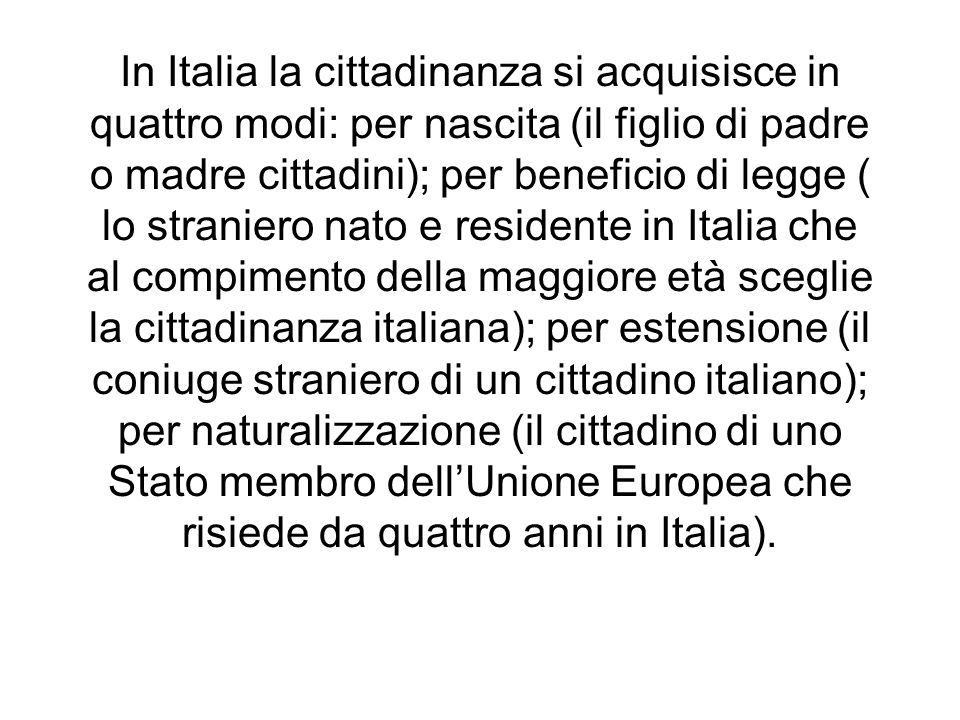 In Italia la cittadinanza si acquisisce in quattro modi: per nascita (il figlio di padre o madre cittadini); per beneficio di legge ( lo straniero nat