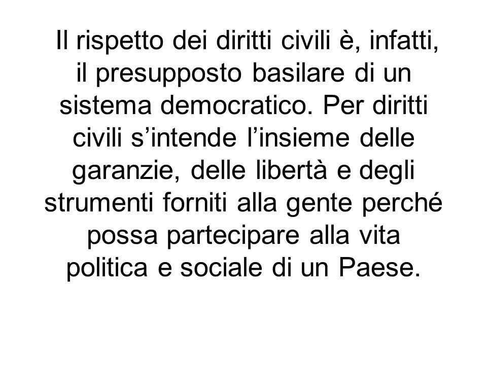 Il rispetto dei diritti civili è, infatti, il presupposto basilare di un sistema democratico. Per diritti civili sintende linsieme delle garanzie, del