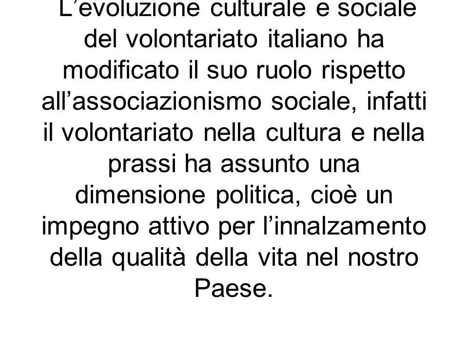Levoluzione culturale e sociale del volontariato italiano ha modificato il suo ruolo rispetto allassociazionismo sociale, infatti il volontariato nell