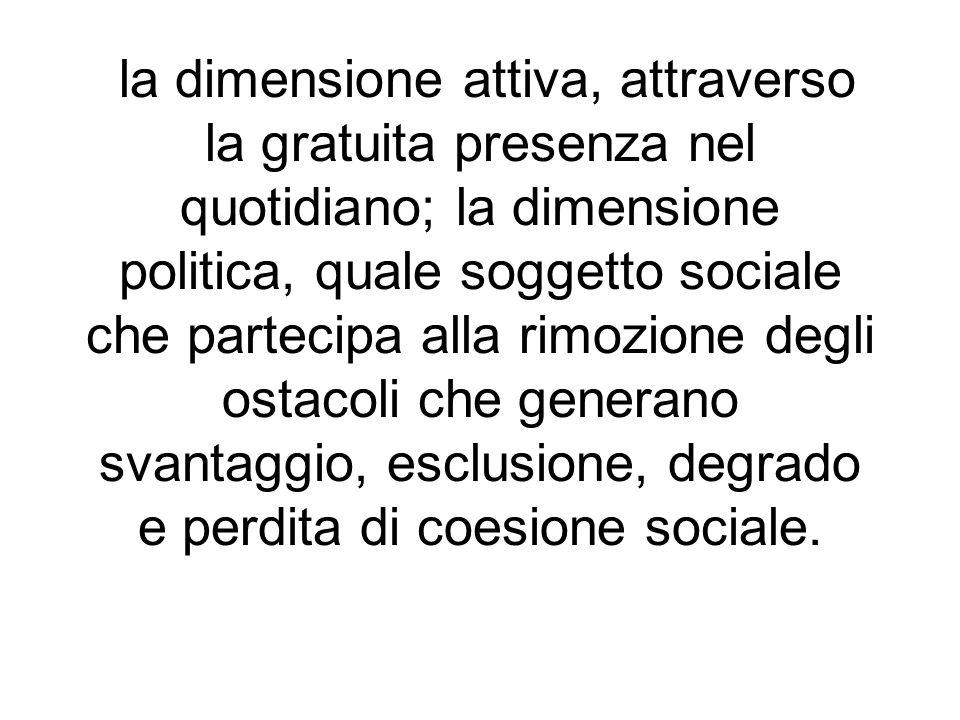 la dimensione attiva, attraverso la gratuita presenza nel quotidiano; la dimensione politica, quale soggetto sociale che partecipa alla rimozione degl