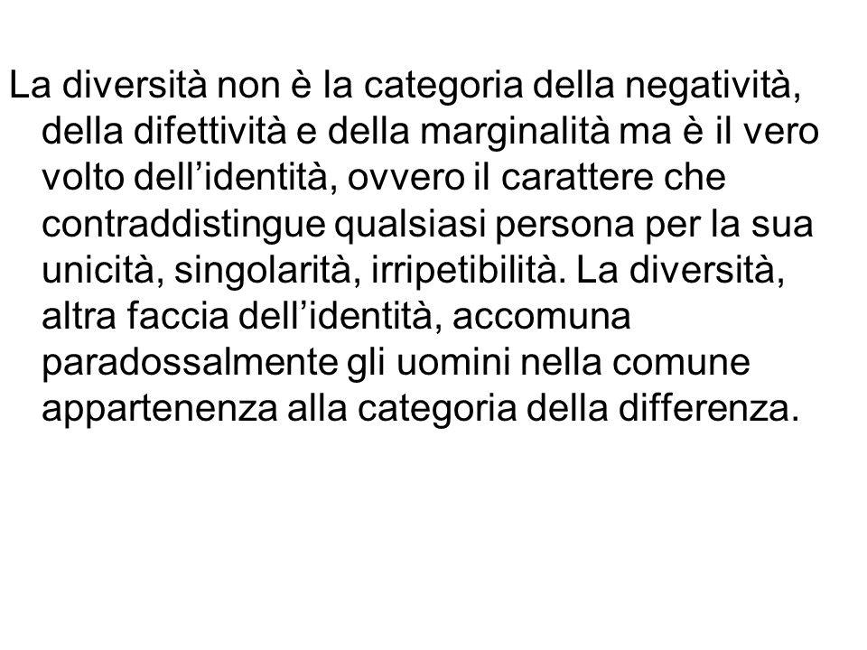 La diversità non è la categoria della negatività, della difettività e della marginalità ma è il vero volto dellidentità, ovvero il carattere che contr
