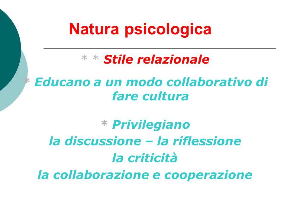 Natura psicologica * * Stile relazionale * Educano a un modo collaborativo di fare cultura * Privilegiano la discussione – la riflessione la criticità