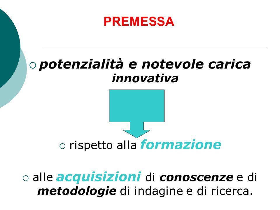 PREMESSA potenzialità e notevole carica innovativa rispetto alla formazione alle acquisizioni di conoscenze e di metodologie di indagine e di ricerca.