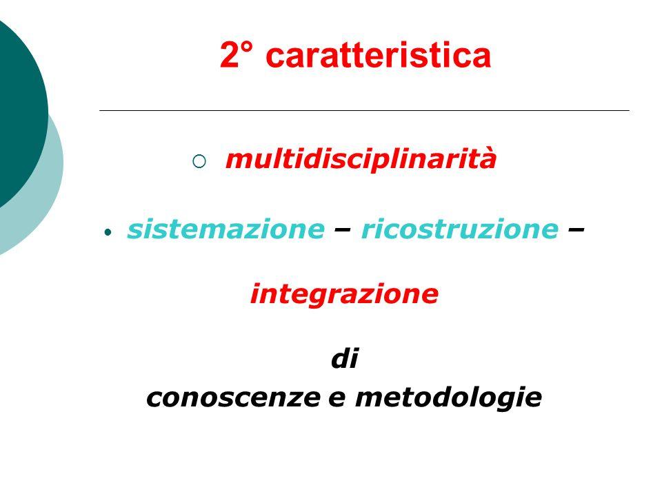 2° caratteristica multidisciplinarità sistemazione – ricostruzione – integrazione di conoscenze e metodologie