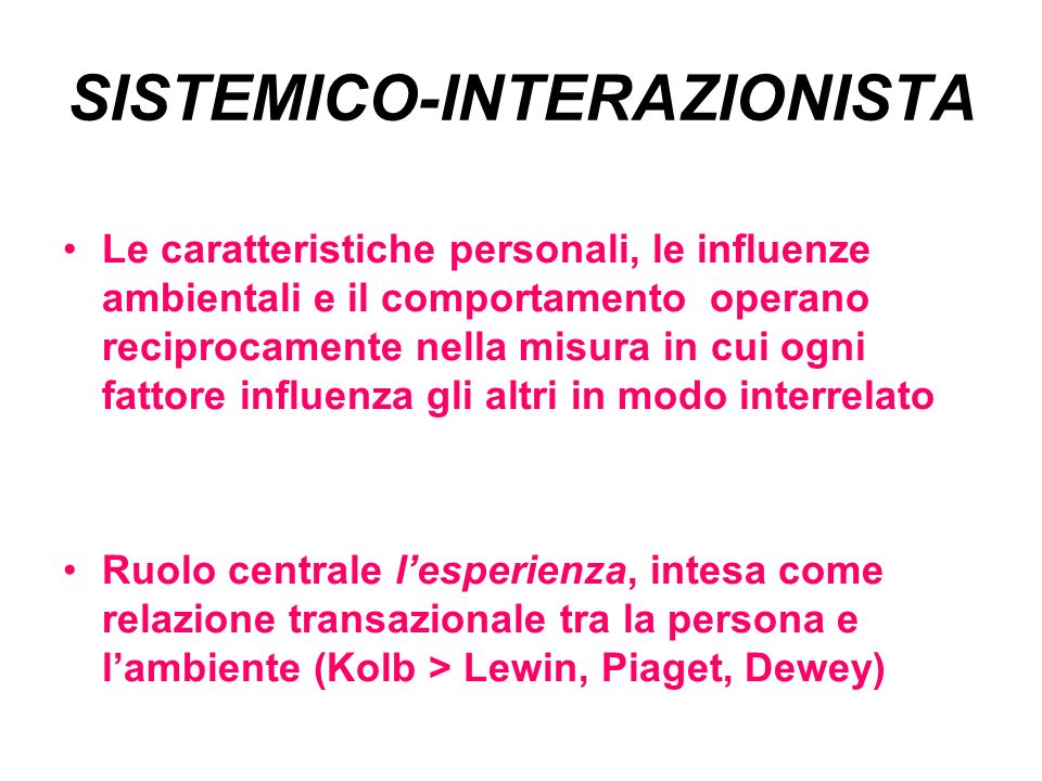 SISTEMICO-INTERAZIONISTA Le caratteristiche personali, le influenze ambientali e il comportamento operano reciprocamente nella misura in cui ogni fattore influenza gli altri in modo interrelato Ruolo centrale lesperienza, intesa come relazione transazionale tra la persona e lambiente (Kolb > Lewin, Piaget, Dewey)