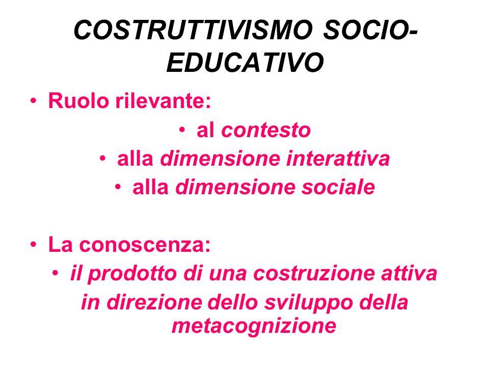 COSTRUTTIVISMO SOCIO- EDUCATIVO Ruolo rilevante: al contesto alla dimensione interattiva alla dimensione sociale La conoscenza: il prodotto di una costruzione attiva in direzione dello sviluppo della metacognizione
