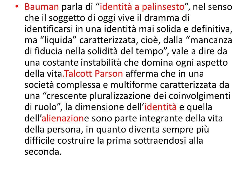 Bauman parla di identità a palinsesto, nel senso che il soggetto di oggi vive il dramma di identificarsi in una identità mai solida e definitiva, ma l