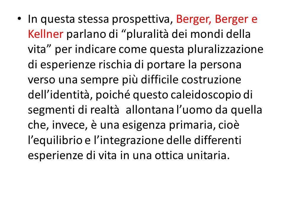 In questa stessa prospettiva, Berger, Berger e Kellner parlano di pluralità dei mondi della vita per indicare come questa pluralizzazione di esperienz