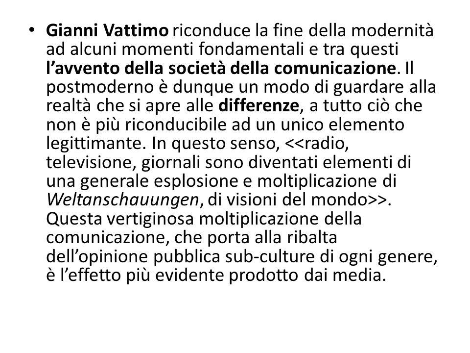 Gianni Vattimo riconduce la fine della modernità ad alcuni momenti fondamentali e tra questi lavvento della società della comunicazione. Il postmodern