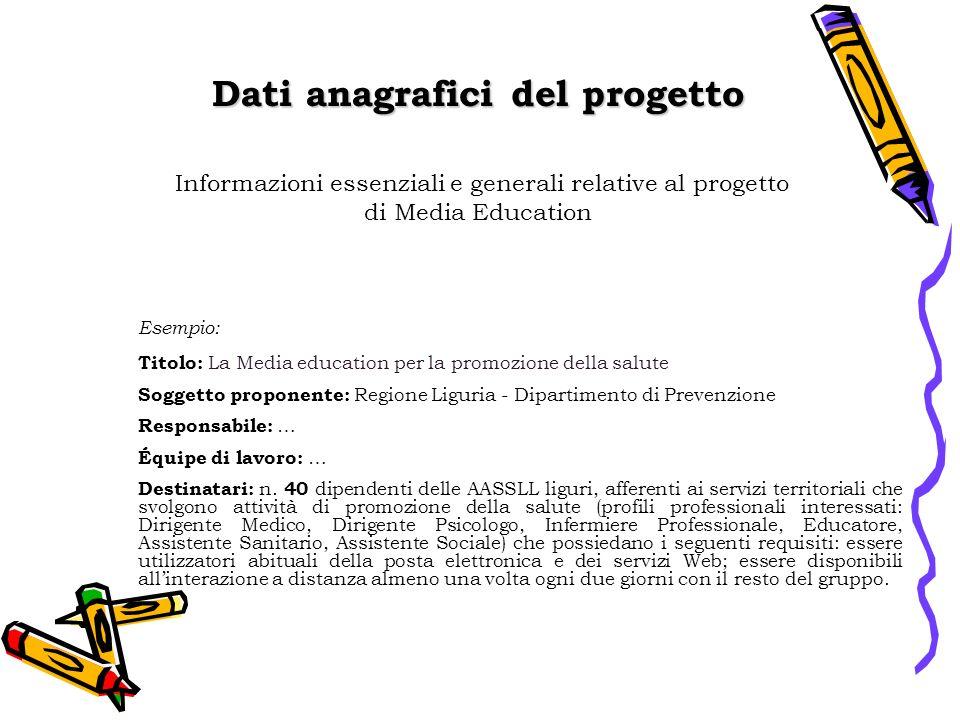 Dati anagrafici del progetto Esempio: Titolo: La Media education per la promozione della salute Soggetto proponente: Regione Liguria - Dipartimento di Prevenzione Responsabile: … Équipe di lavoro: … Destinatari: n.