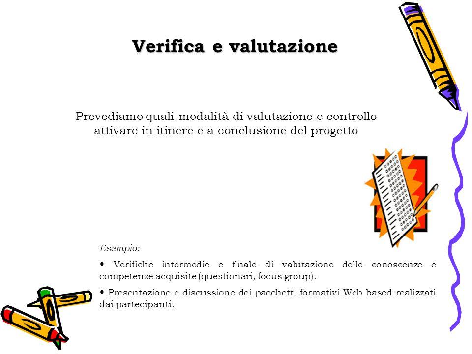Verifica e valutazione Esempio: Verifiche intermedie e finale di valutazione delle conoscenze e competenze acquisite (questionari, focus group).
