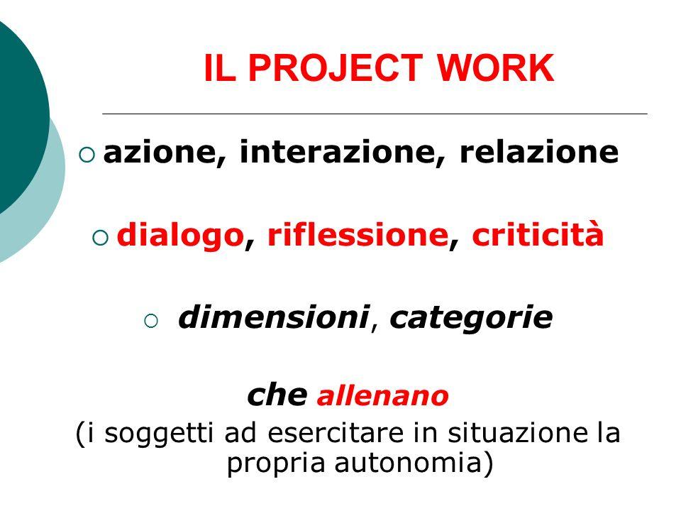 IL PROJECT WORK azione, interazione, relazione dialogo, riflessione, criticità dimensioni, categorie che allenano (i soggetti ad esercitare in situazi