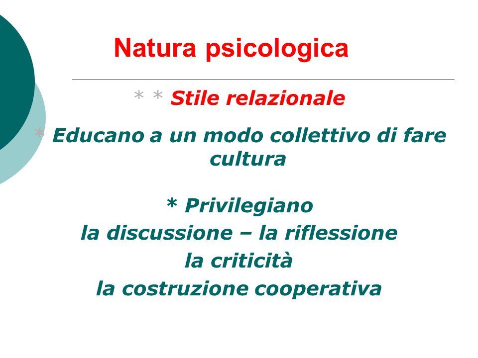 Natura psicologica * * Stile relazionale * Educano a un modo collettivo di fare cultura * Privilegiano la discussione – la riflessione la criticità la