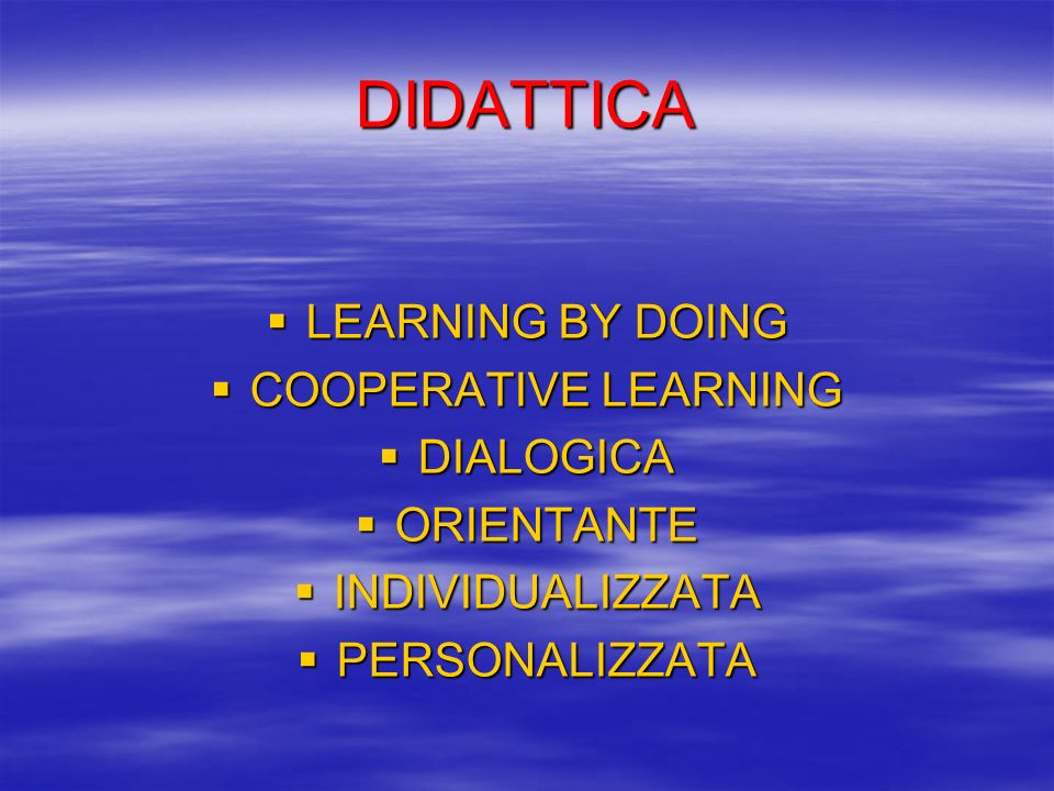 DIDATTICA LEARNING BY DOING LEARNING BY DOING COOPERATIVE LEARNING COOPERATIVE LEARNING DIALOGICA DIALOGICA ORIENTANTE ORIENTANTE INDIVIDUALIZZATA IND