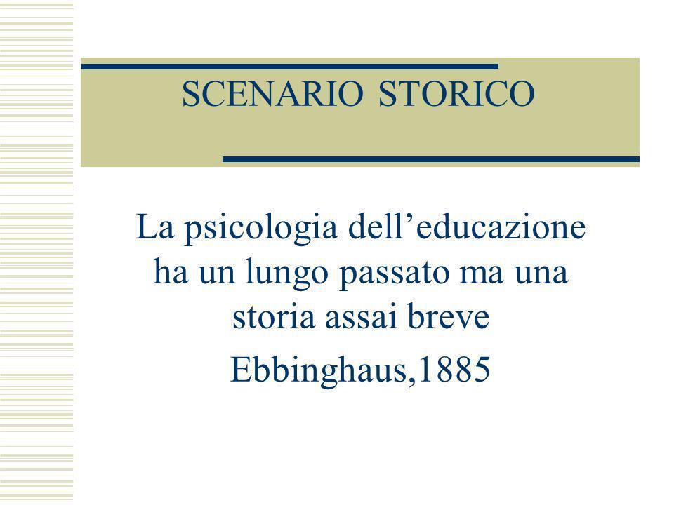SCENARIO STORICO La psicologia delleducazione ha un lungo passato ma una storia assai breve Ebbinghaus,1885