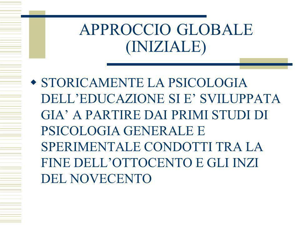 APPROCCIO GLOBALE (INIZIALE) STORICAMENTE LA PSICOLOGIA DELLEDUCAZIONE SI E SVILUPPATA GIA A PARTIRE DAI PRIMI STUDI DI PSICOLOGIA GENERALE E SPERIMEN