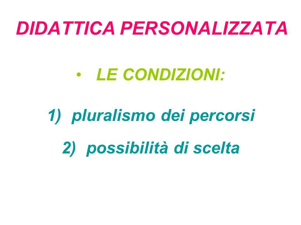 DIDATTICA PERSONALIZZATA LE CONDIZIONI: 1) pluralismo dei percorsi 2) possibilità di scelta