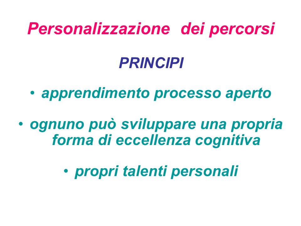 Personalizzazione dei percorsi PRINCIPI apprendimento processo aperto ognuno può sviluppare una propria forma di eccellenza cognitiva propri talenti personali