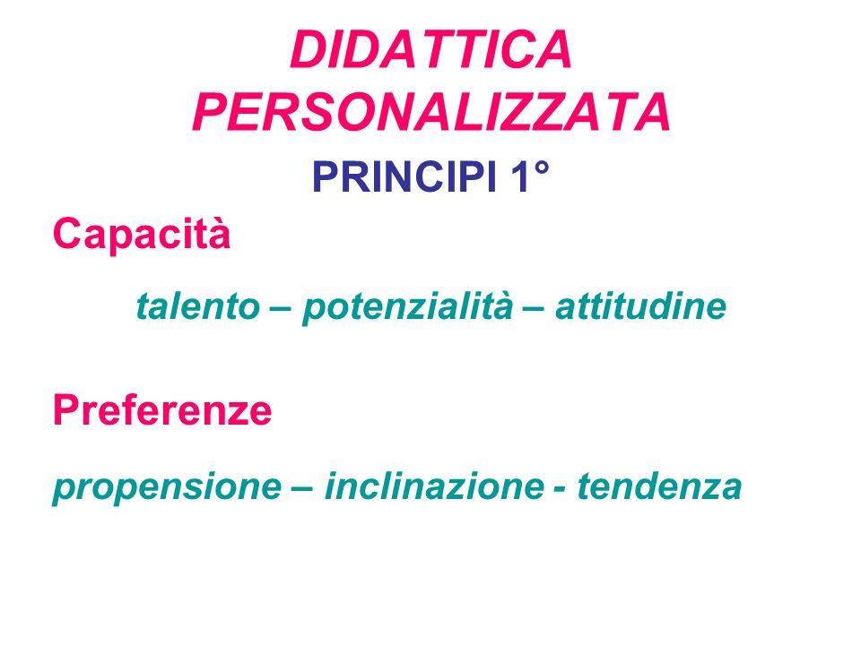 DIDATTICA PERSONALIZZATA PRINCIPI 1° Capacità talento – potenzialità – attitudine Preferenze propensione – inclinazione - tendenza