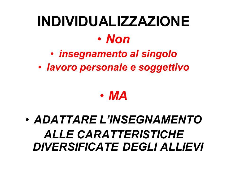 INDIVIDUALIZZAZIONE Non insegnamento al singolo lavoro personale e soggettivo MA ADATTARE LINSEGNAMENTO ALLE CARATTERISTICHE DIVERSIFICATE DEGLI ALLIE