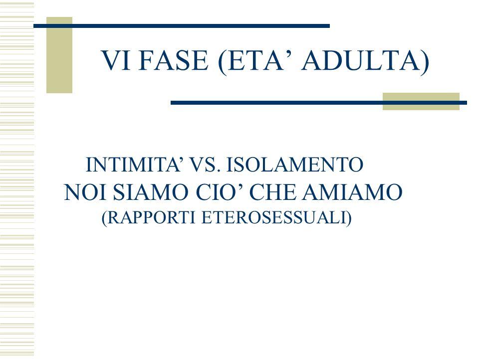 VI FASE (ETA ADULTA) INTIMITA VS. ISOLAMENTO NOI SIAMO CIO CHE AMIAMO (RAPPORTI ETEROSESSUALI)