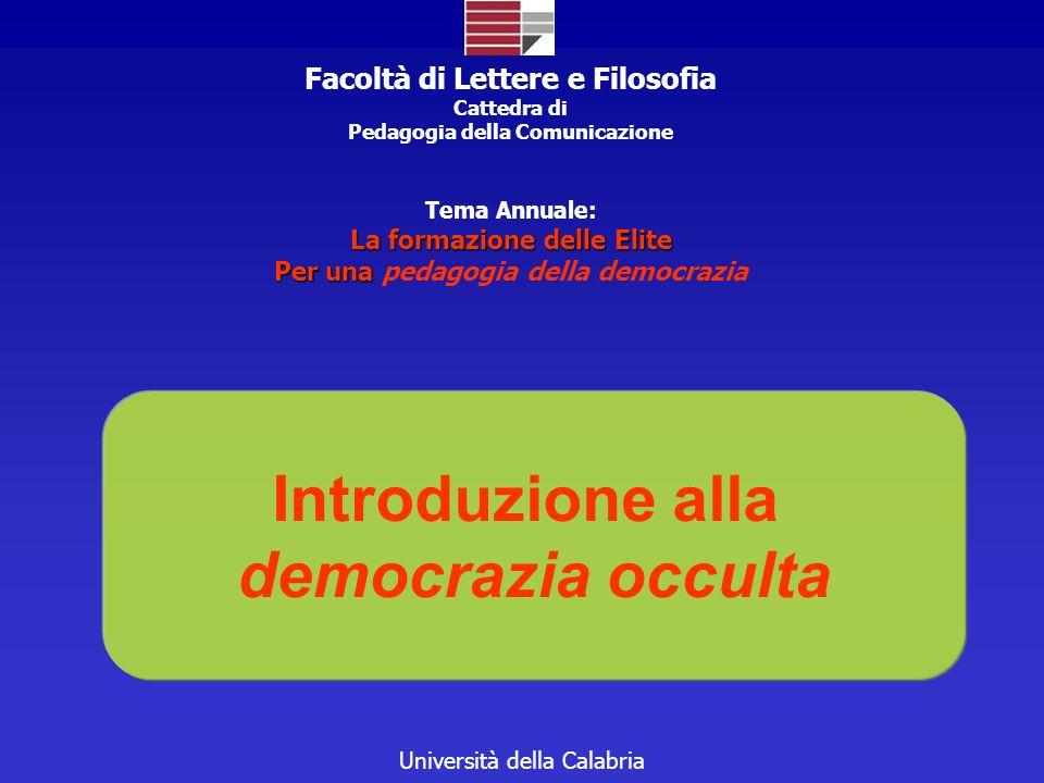 Università della Calabria Introduzione alla democrazia occulta Facoltà di Lettere e Filosofia Cattedra di Pedagogia della Comunicazione Tema Annuale: La formazione delle Elite Per una Per una pedagogia della democrazia
