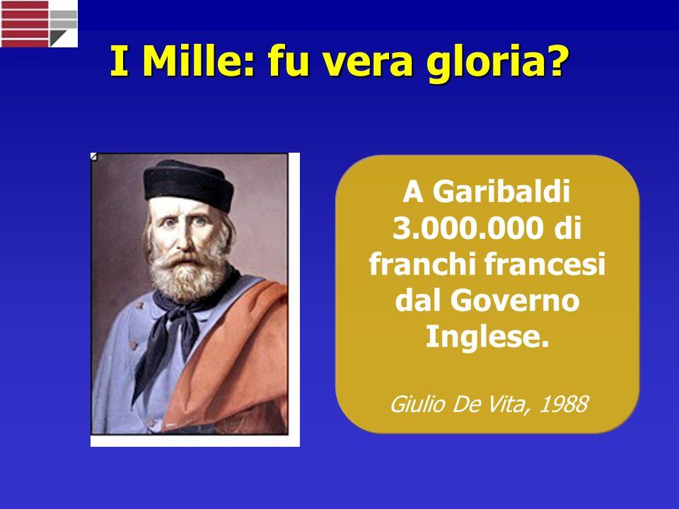 I Mille: fu vera gloria.A Garibaldi 3.000.000 di franchi francesi dal Governo Inglese.