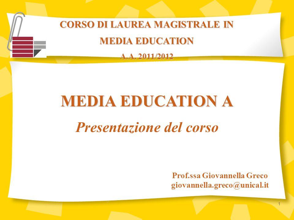 CORSO DI LAUREA MAGISTRALE IN MEDIA EDUCATION A.A. 2011/2012 Prof.ssa Giovannella Greco giovannella.greco@unical.it MEDIA EDUCATION A Presentazione de