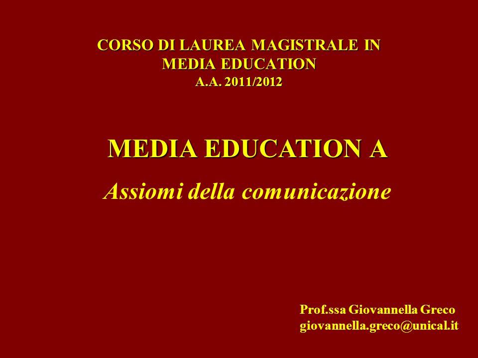 CORSO DI LAUREA MAGISTRALE IN MEDIA EDUCATION A.A. 2011/2012 MEDIA EDUCATION A Assiomi della comunicazione Prof.ssa Giovannella Greco giovannella.grec