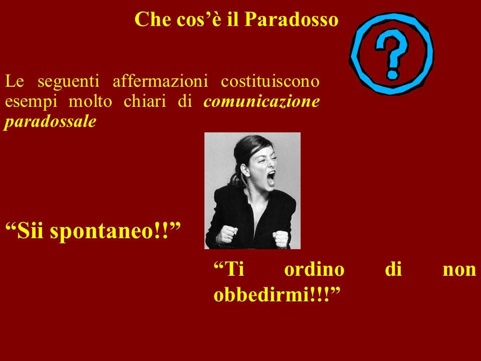 Che cosè il Paradosso Le seguenti affermazioni costituiscono esempi molto chiari di comunicazione paradossale Sii spontaneo!! Ti ordino di non obbedir
