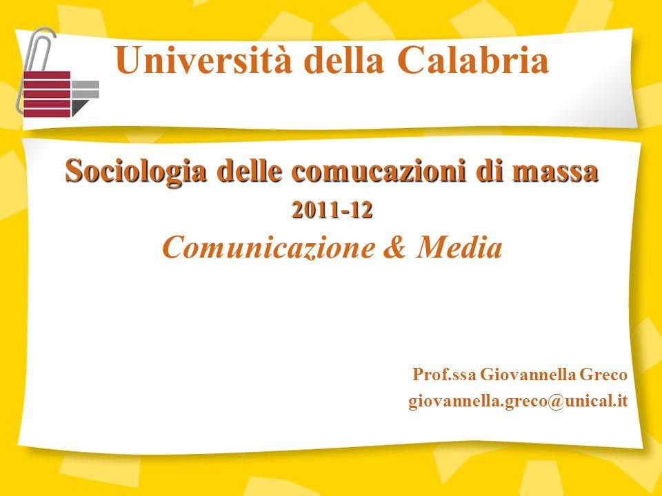 Università della Calabria Sociologia delle comucazioni di massa 2011-12 Comunicazione & Media Prof.ssa Giovannella Greco giovannella.greco@unical.it